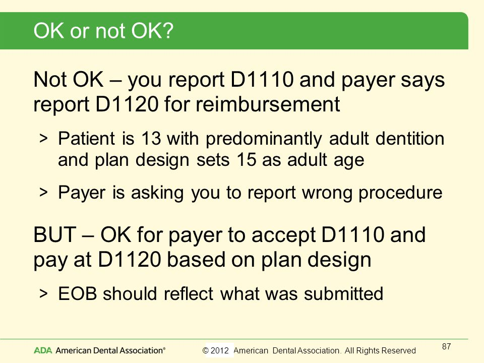OK or not OK Not OK – you report D1110 and payer says report D1120 for reimbursement.