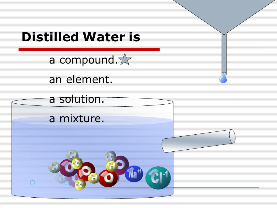 Distilled Water is a compound. an element. a solution. a mixture.
