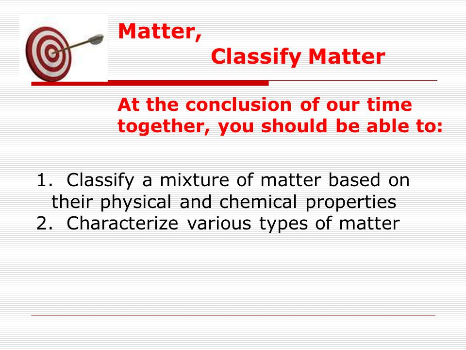 Matter, Classify Matter At the conclusion of our time together, you should be able to: