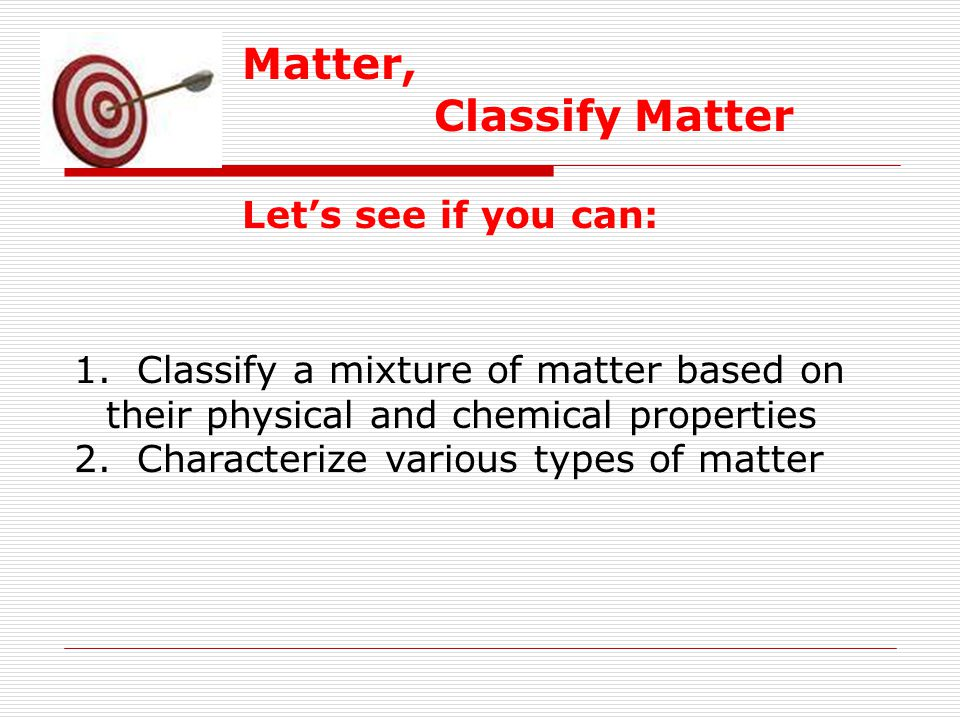 Matter, Classify Matter Let's see if you can: