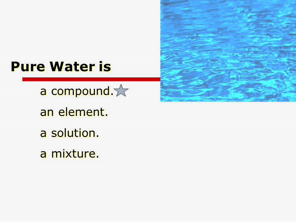 Pure Water is a compound. an element. a solution. a mixture.
