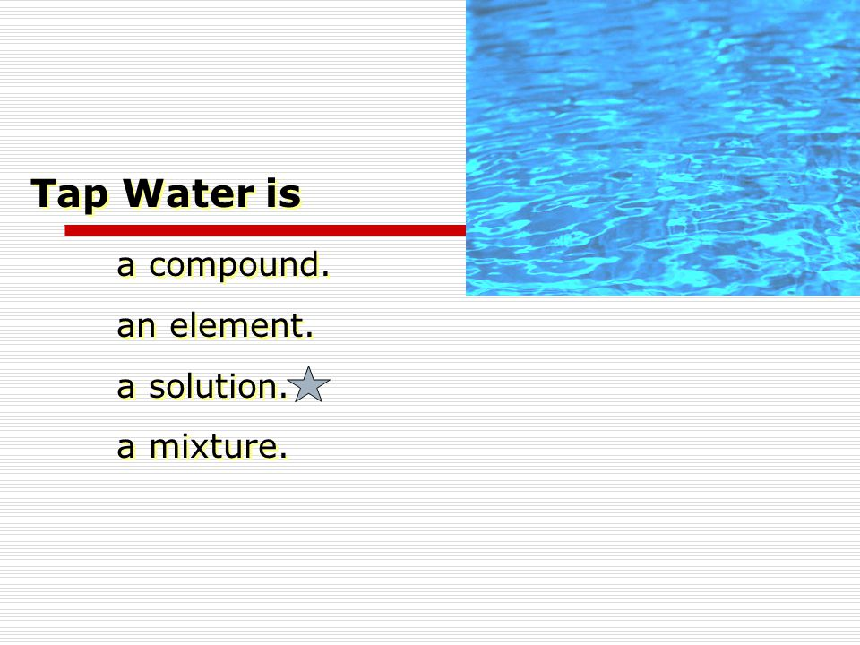 Tap Water is a compound. an element. a solution. a mixture.
