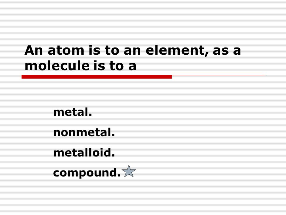 An atom is to an element, as a molecule is to a