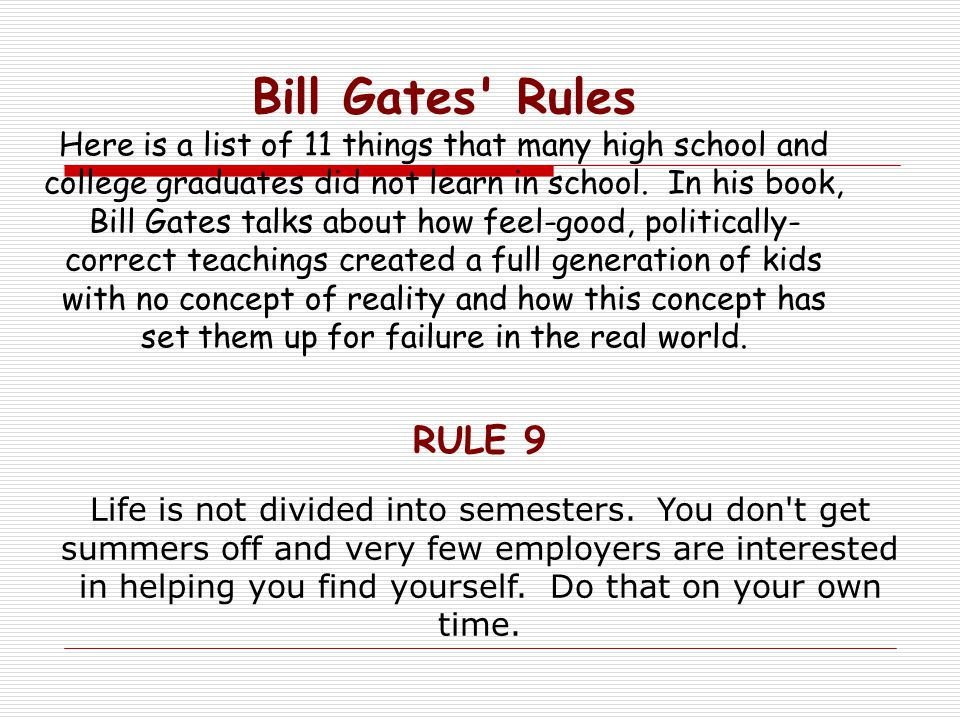 Bill Gates Rules Here is a list of 11 things that many high school and college graduates did not learn in school. In his book, Bill Gates talks about how feel-good, politically-correct teachings created a full generation of kids with no concept of reality and how this concept has set them up for failure in the real world.