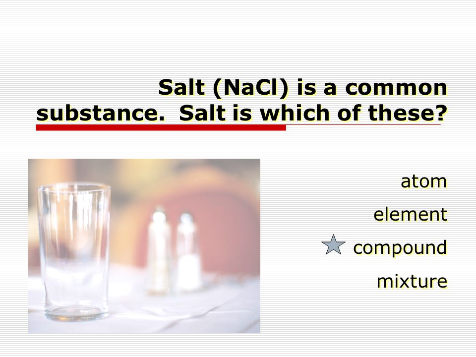 Salt (NaCl) is a common substance. Salt is which of these