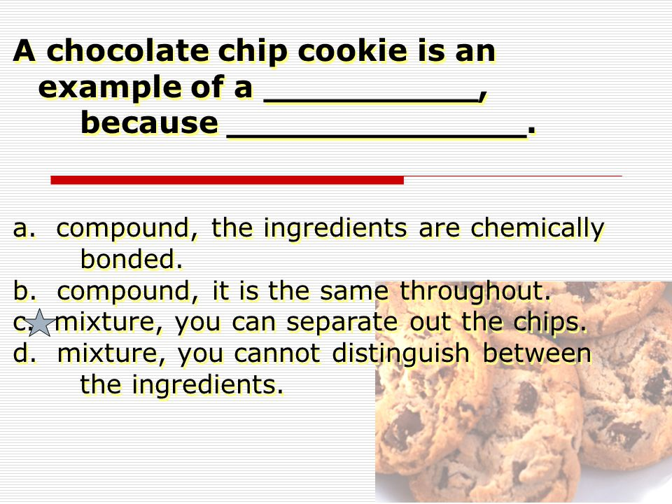 A chocolate chip cookie is an example of a __________,