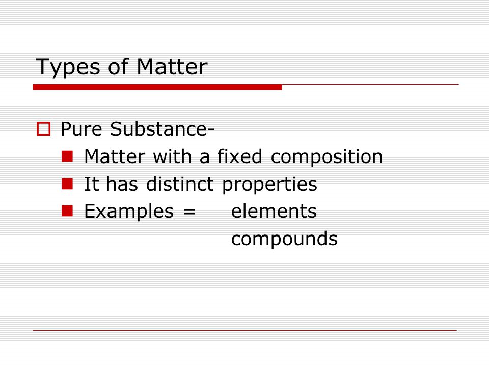 Types of Matter Pure Substance- Matter with a fixed composition