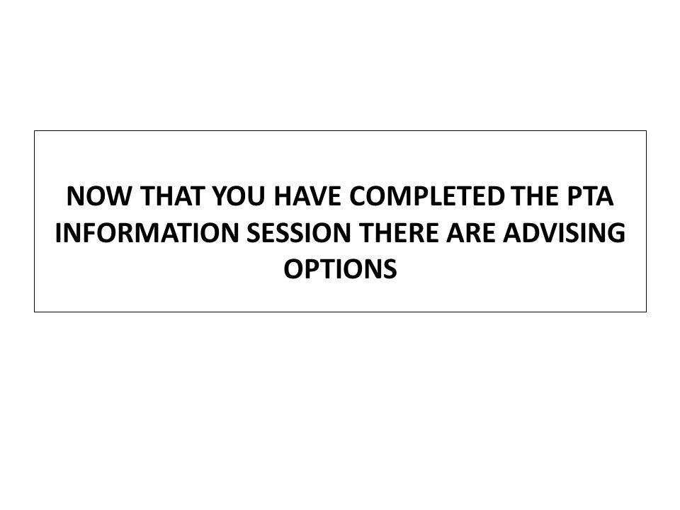 NOW THAT YOU HAVE COMPLETED THE PTA INFORMATION SESSION THERE ARE ADVISING OPTIONS