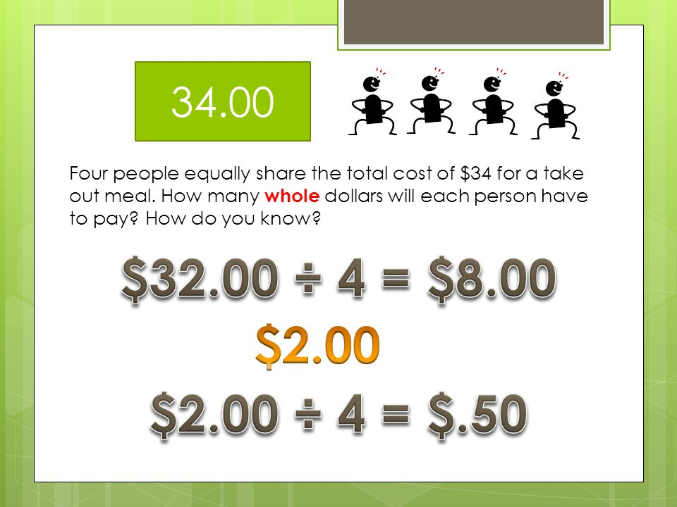 34.00 Four people equally share the total cost of $34 for a take out meal. How many whole dollars will each person have to pay How do you know
