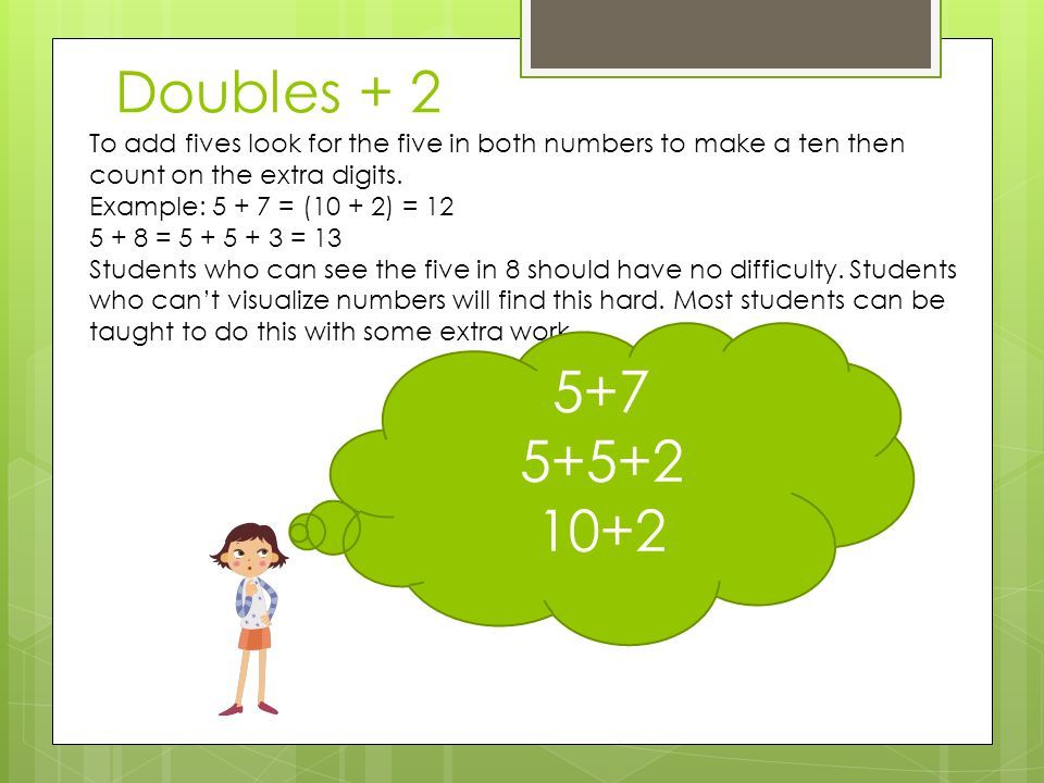 Doubles + 2 To add fives look for the five in both numbers to make a ten then count on the extra digits.
