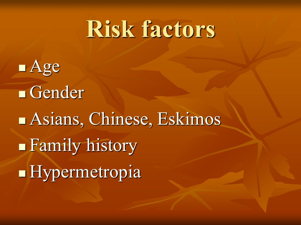 Risk factors Age Gender Asians, Chinese, Eskimos Family history