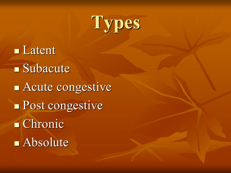 Types Latent Subacute Acute congestive Post congestive Chronic