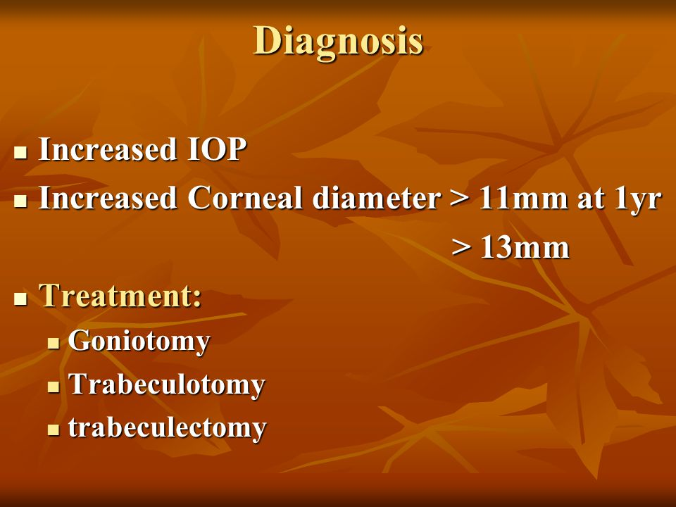 Diagnosis Increased IOP Increased Corneal diameter > 11mm at 1yr
