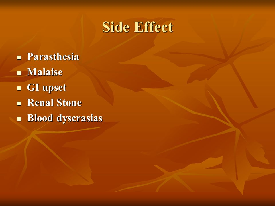 Side Effect Parasthesia Malaise GI upset Renal Stone Blood dyscrasias