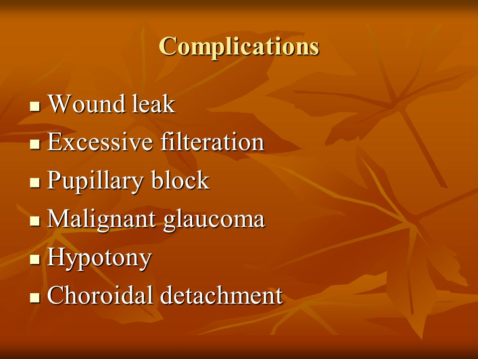 Complications Wound leak. Excessive filteration. Pupillary block. Malignant glaucoma. Hypotony.