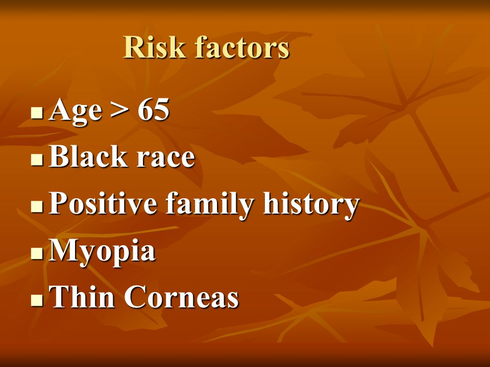 Risk factors Age > 65 Black race Positive family history Myopia Thin Corneas