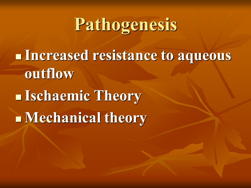 Pathogenesis Increased resistance to aqueous outflow Ischaemic Theory