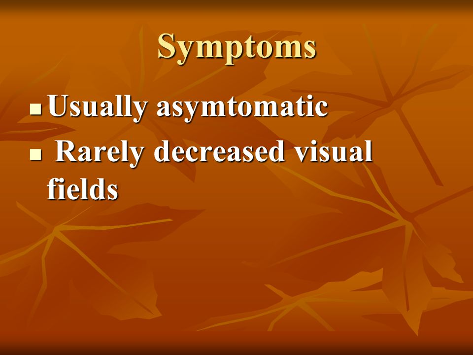Symptoms Usually asymtomatic Rarely decreased visual fields