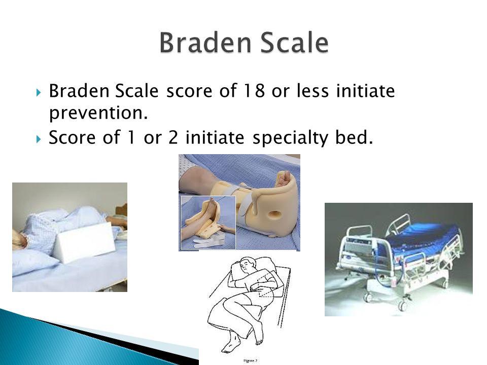 Braden Scale Braden Scale score of 18 or less initiate prevention.