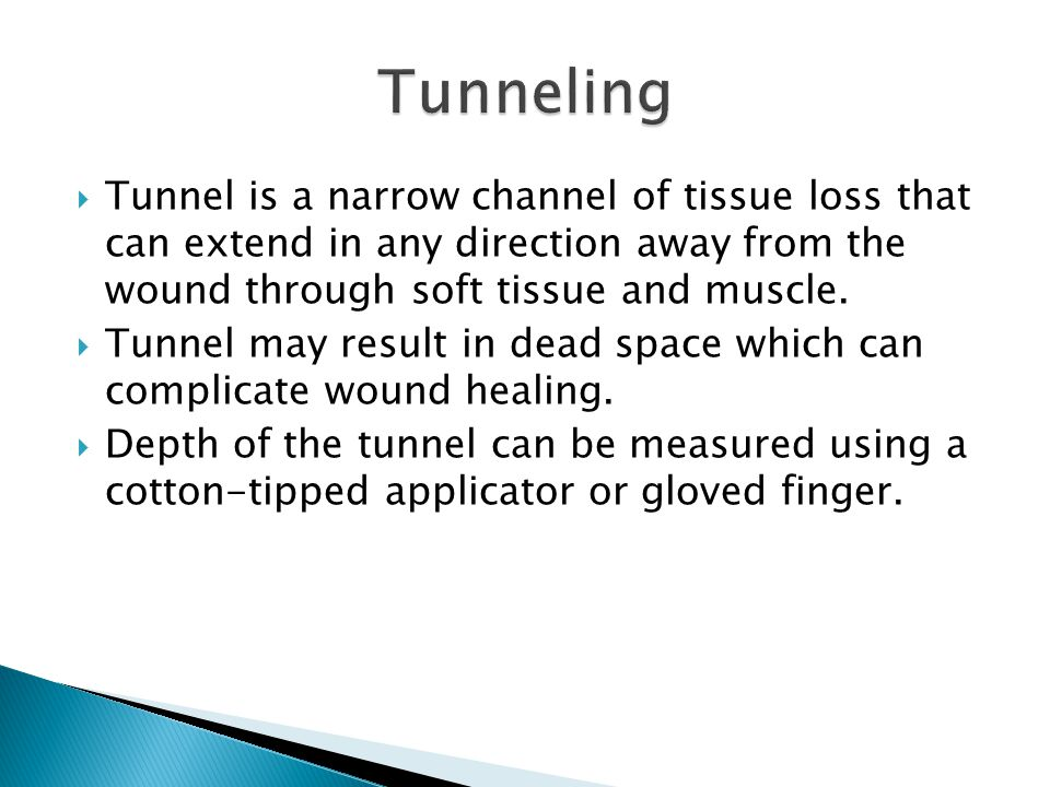 Tunneling Tunnel is a narrow channel of tissue loss that can extend in any direction away from the wound through soft tissue and muscle.