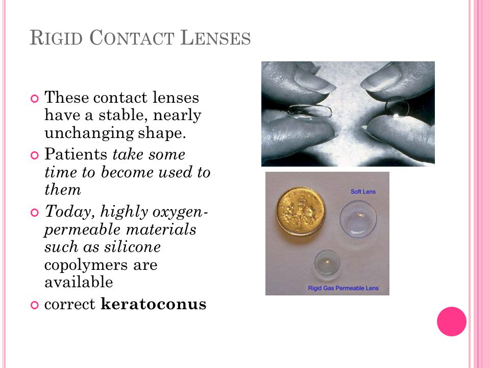 Rigid Contact Lenses These contact lenses have a stable, nearly unchanging shape. Patients take some time to become used to them.