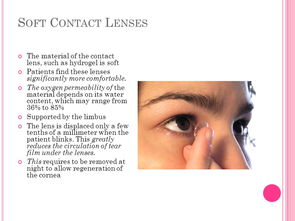 Soft Contact Lenses The material of the contact lens, such as hydrogel is soft. Patients find these lenses significantly more comfortable.