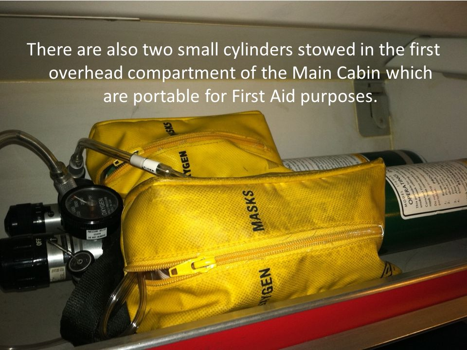 There are also two small cylinders stowed in the first overhead compartment of the Main Cabin which are portable for First Aid purposes.