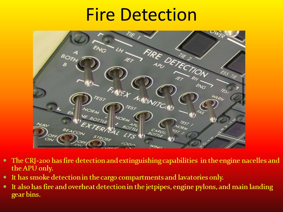 Fire Detection The CRJ-200 has fire detection and extinguishing capabilities in the engine nacelles and the APU only.