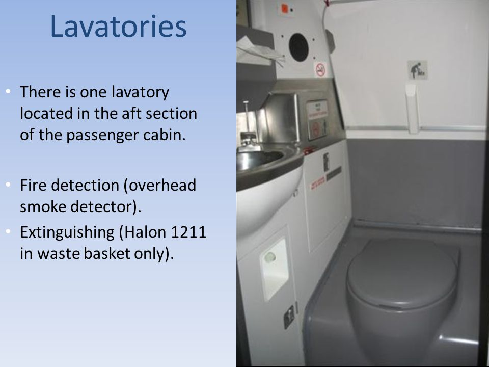 Lavatories There is one lavatory located in the aft section of the passenger cabin. Fire detection (overhead smoke detector).