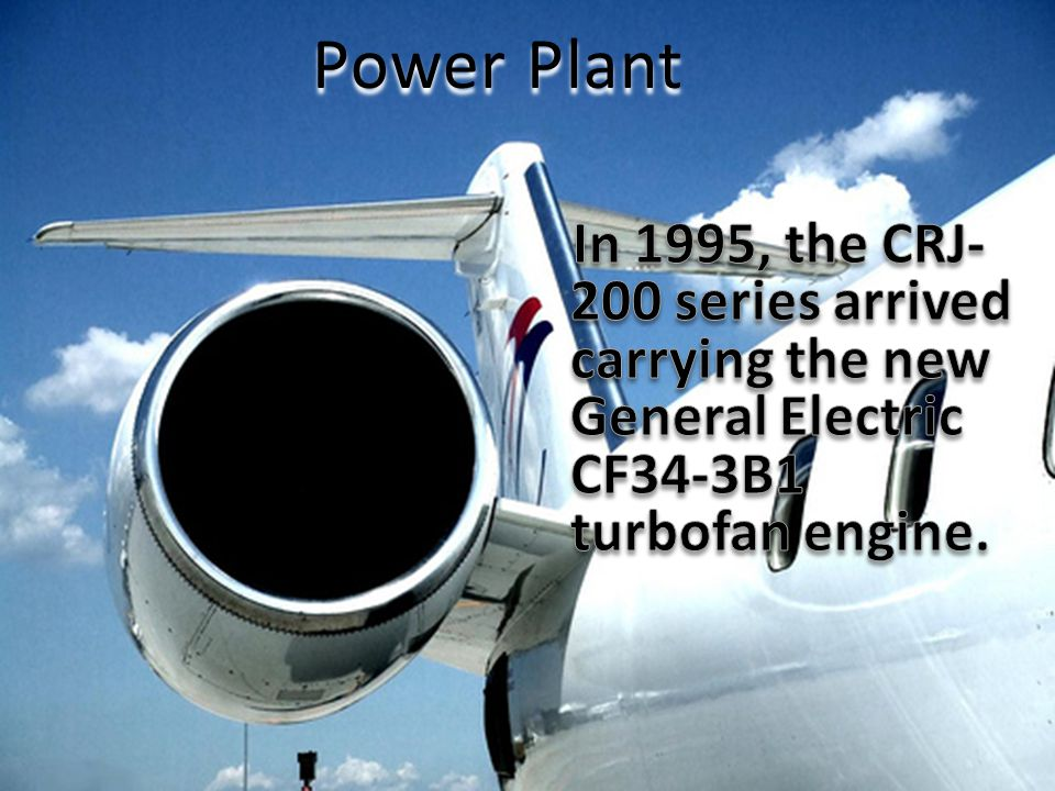 Power Plant In 1995, the CRJ-200 series arrived carrying the new General Electric CF34-3B1 turbofan engine.