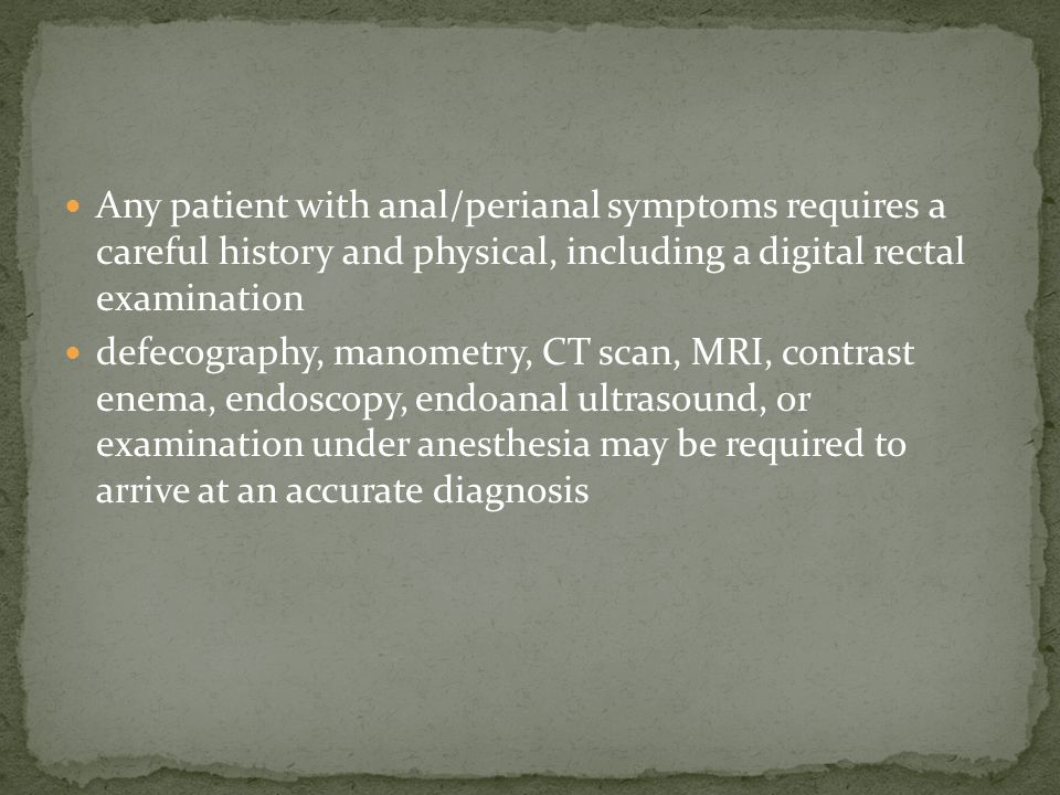 Any patient with anal/perianal symptoms requires a careful history and physical, including a digital rectal examination