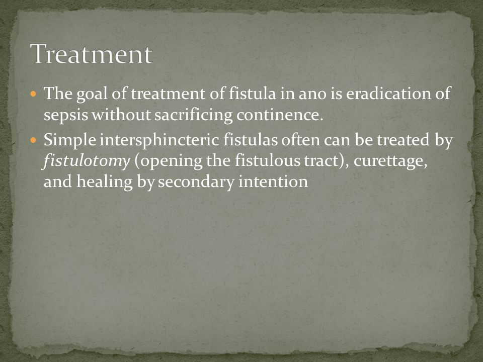 Treatment The goal of treatment of fistula in ano is eradication of sepsis without sacrificing continence.