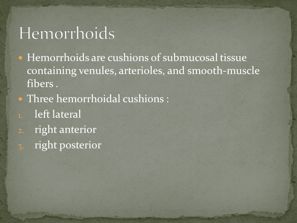 Hemorrhoids Hemorrhoids are cushions of submucosal tissue containing venules, arterioles, and smooth-muscle fibers .