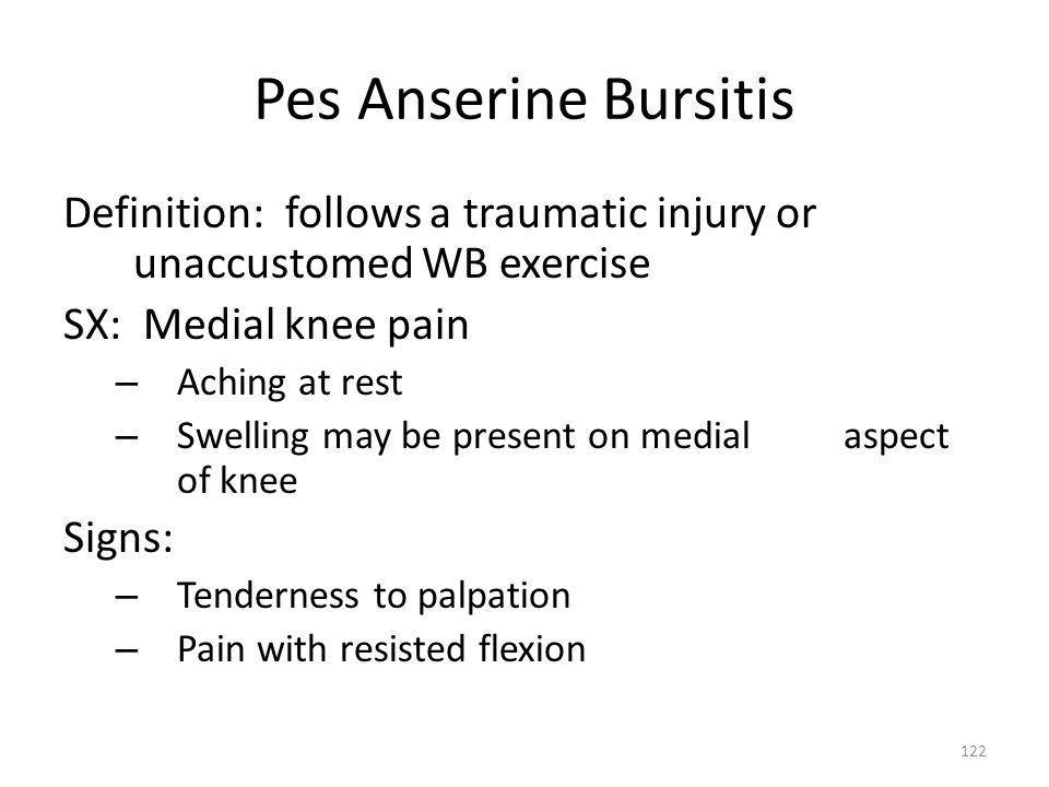 Pes Anserine Bursitis Definition: follows a traumatic injury or unaccustomed WB exercise. SX: Medial knee pain.