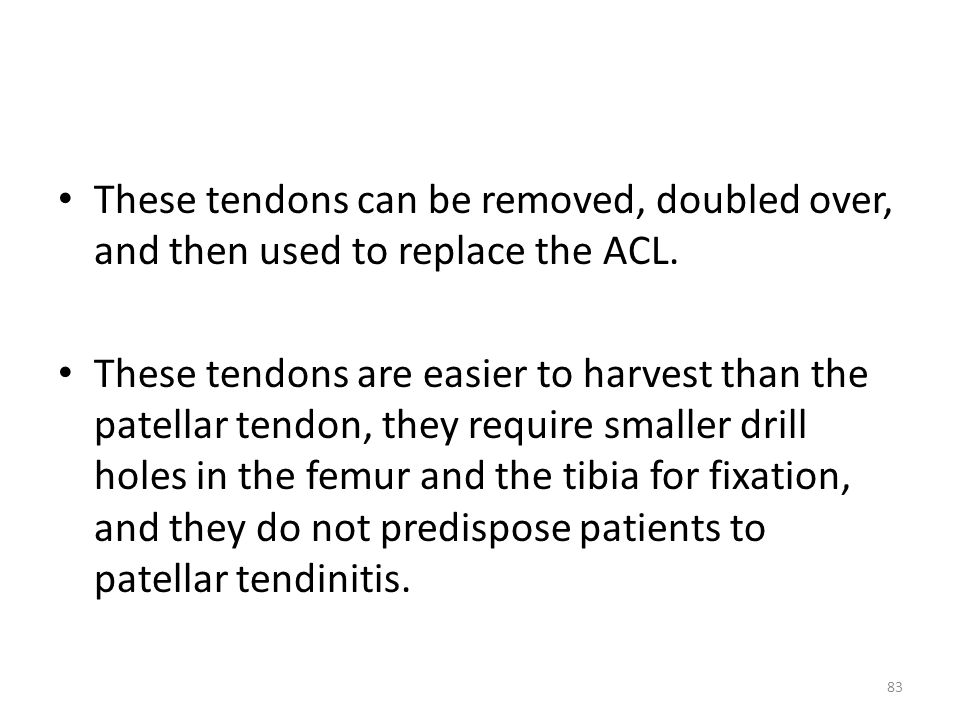 These tendons can be removed, doubled over, and then used to replace the ACL.