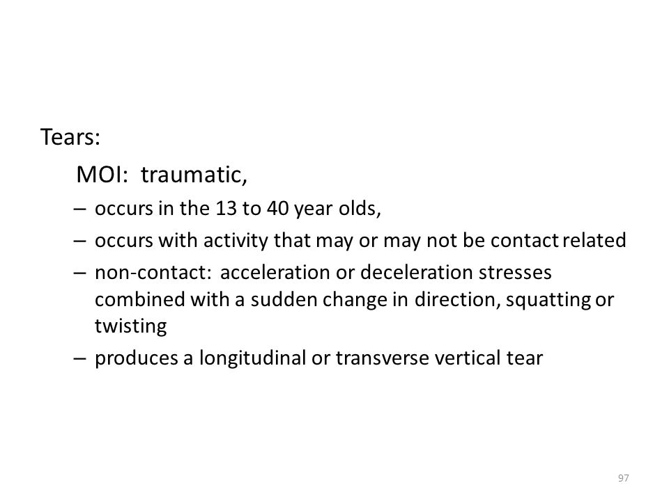 Tears: MOI: traumatic, occurs in the 13 to 40 year olds,