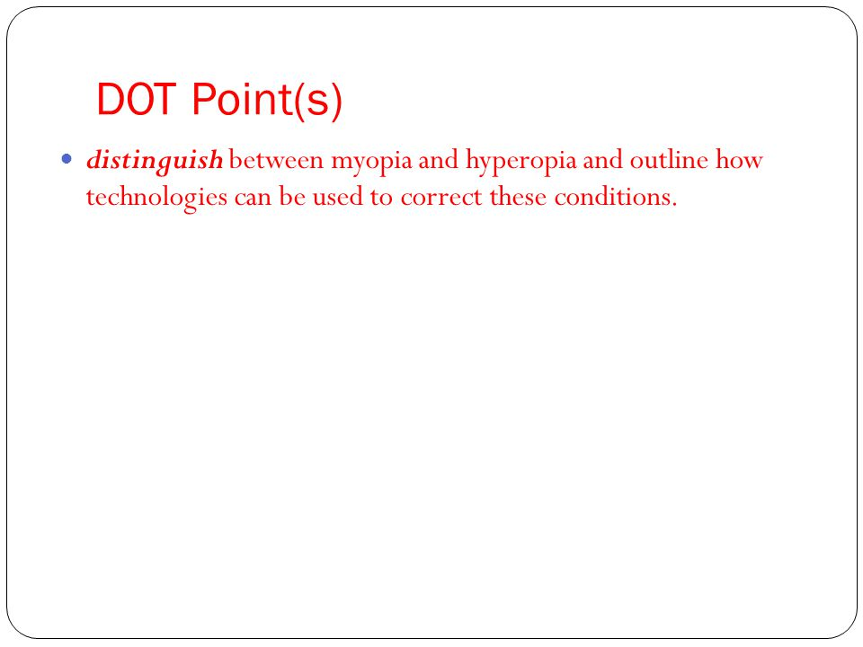DOT Point(s) distinguish between myopia and hyperopia and outline how technologies can be used to correct these conditions.