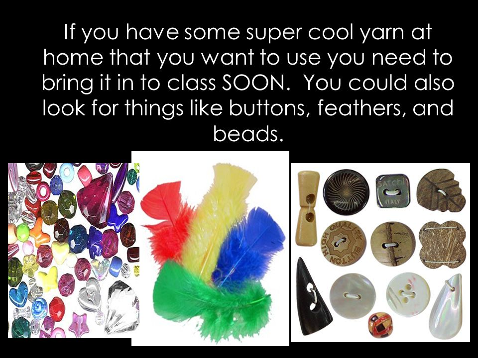 If you have some super cool yarn at home that you want to use you need to bring it in to class SOON. You could also look for things like buttons, feathers, and beads.