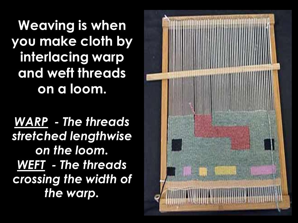 Weaving is when you make cloth by interlacing warp and weft threads on a loom.