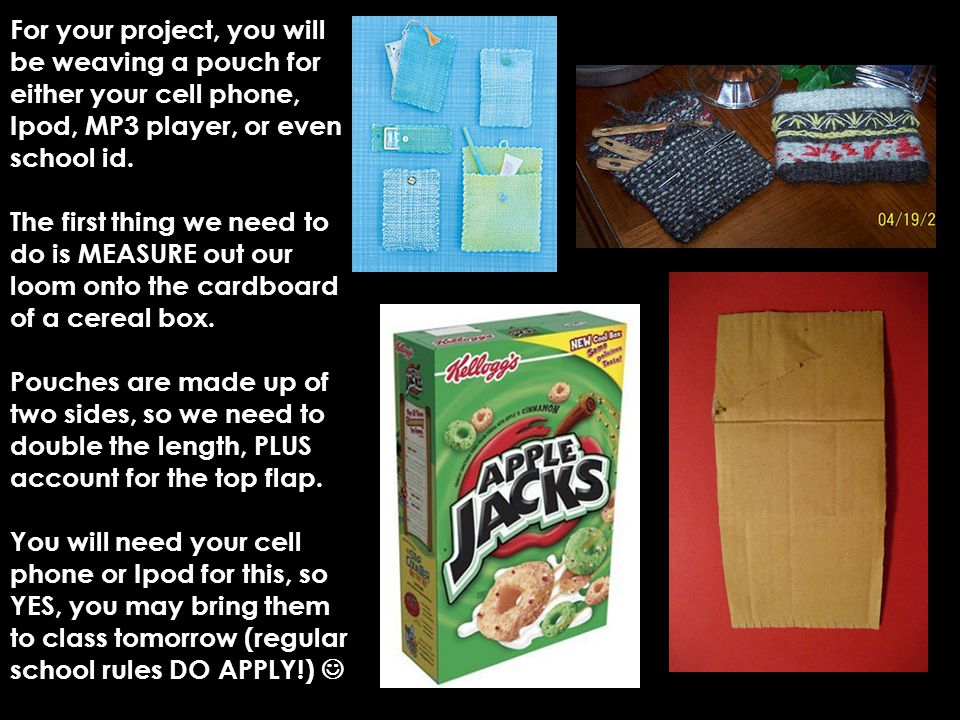 For your project, you will be weaving a pouch for either your cell phone, Ipod, MP3 player, or even school id.