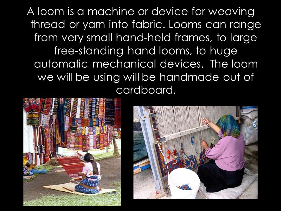 A loom is a machine or device for weaving thread or yarn into fabric