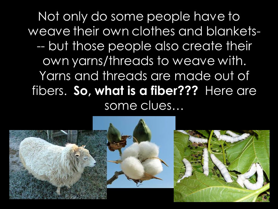 Not only do some people have to weave their own clothes and blankets--- but those people also create their own yarns/threads to weave with.