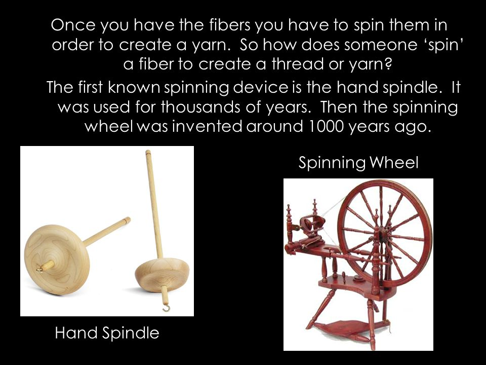 Once you have the fibers you have to spin them in order to create a yarn. So how does someone 'spin' a fiber to create a thread or yarn The first known spinning device is the hand spindle. It was used for thousands of years. Then the spinning wheel was invented around 1000 years ago.