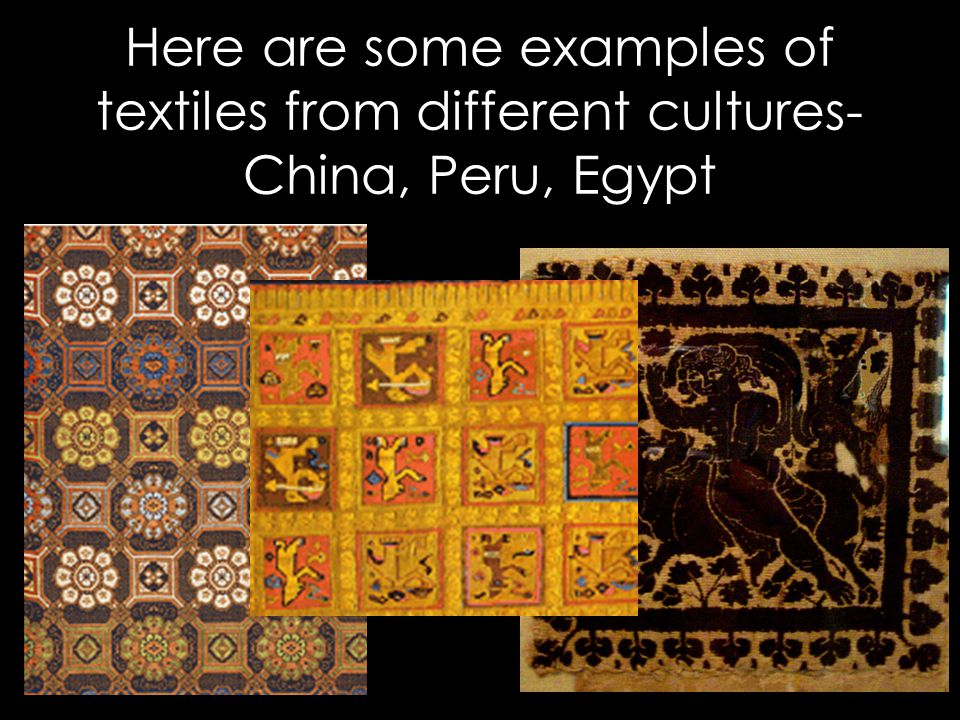Here are some examples of textiles from different cultures- China, Peru, Egypt