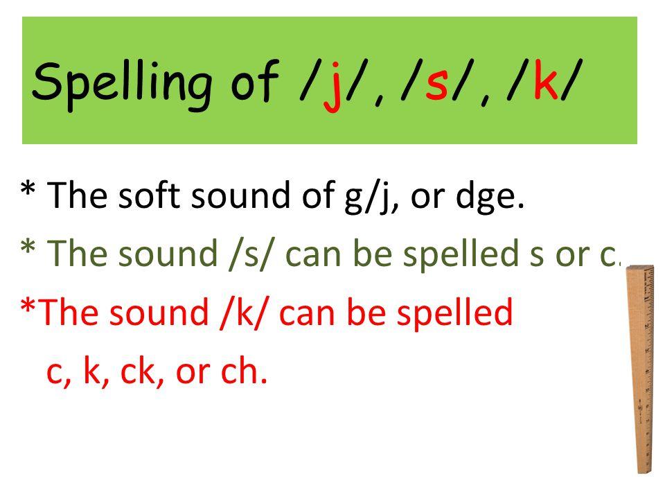 Spelling of /j/, /s/, /k/ * The soft sound of g/j, or dge.