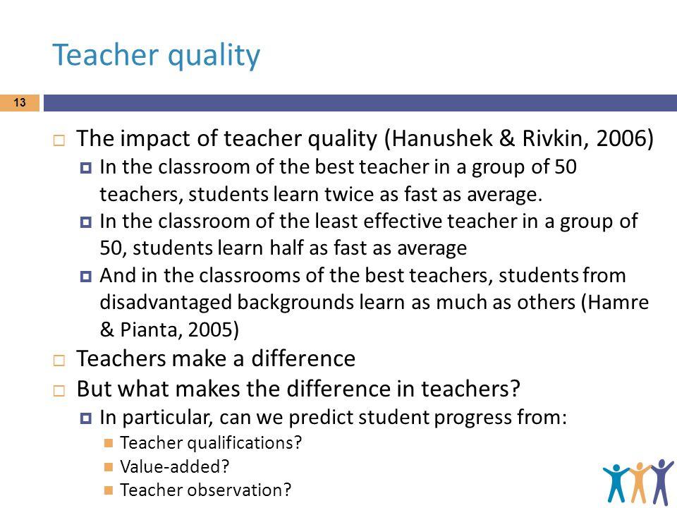 Teacher quality The impact of teacher quality (Hanushek & Rivkin, 2006)