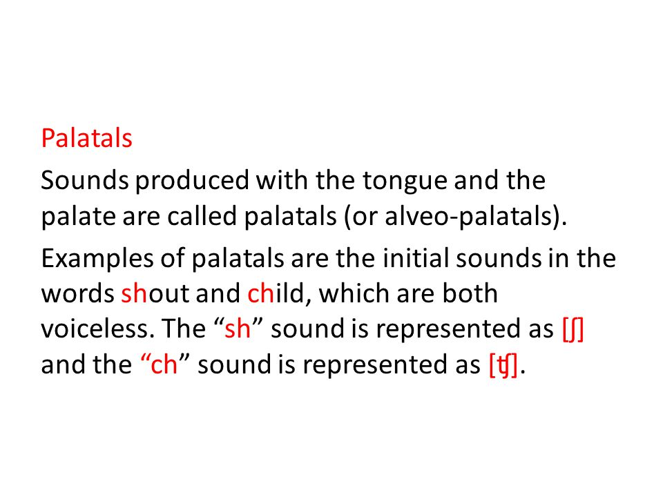 Palatals Sounds produced with the tongue and the palate are called palatals (or alveo-palatals).