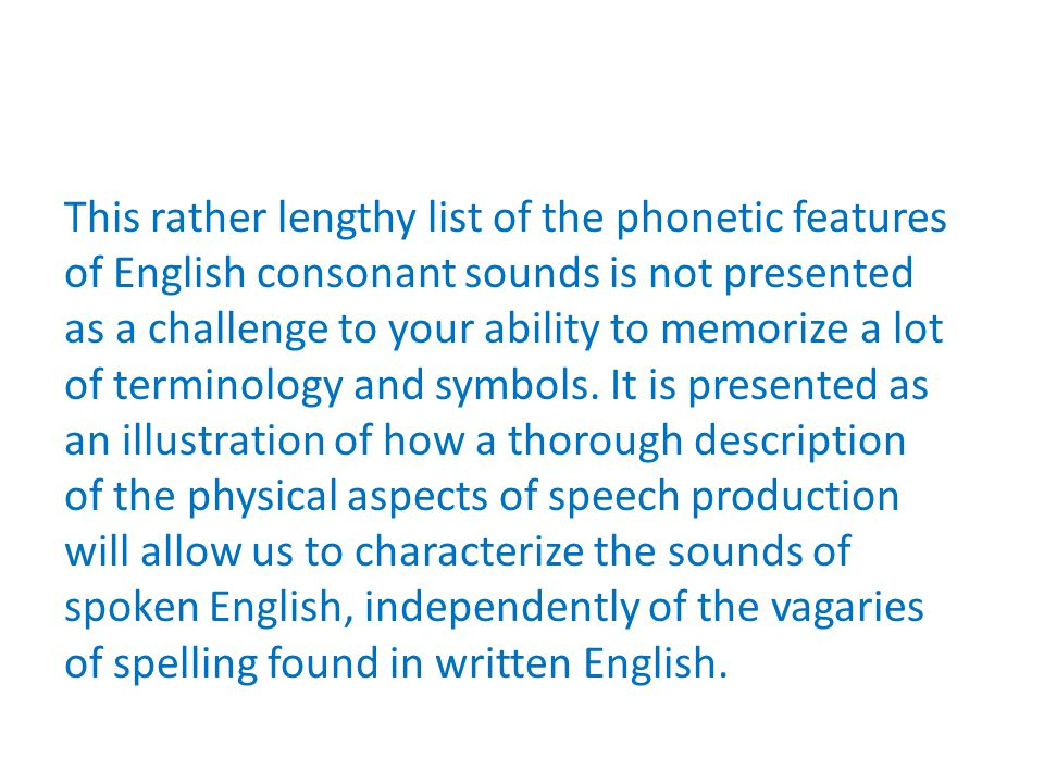 This rather lengthy list of the phonetic features of English consonant sounds is not presented as a challenge to your ability to memorize a lot of terminology and symbols.