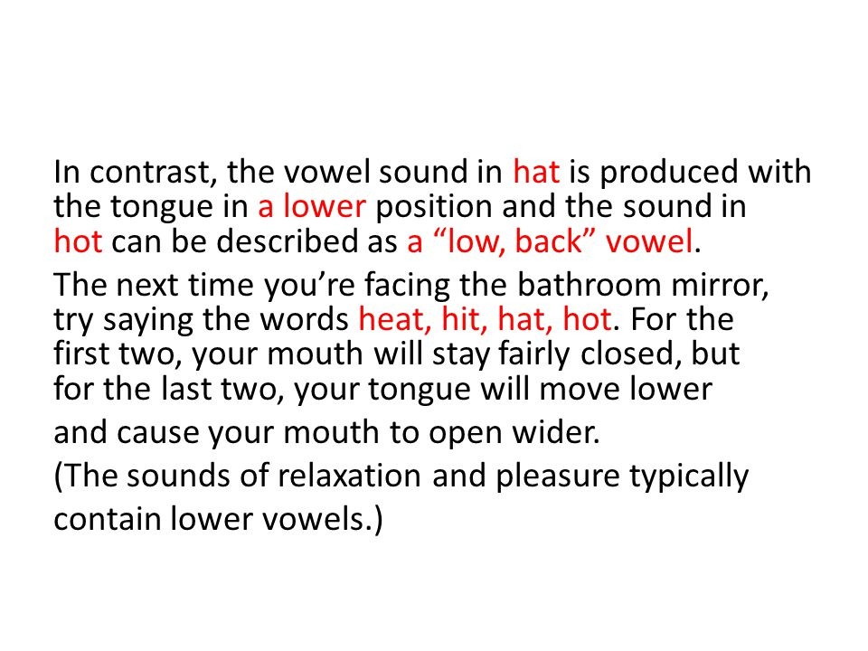 In contrast, the vowel sound in hat is produced with the tongue in a lower position and the sound in hot can be described as a low, back vowel.