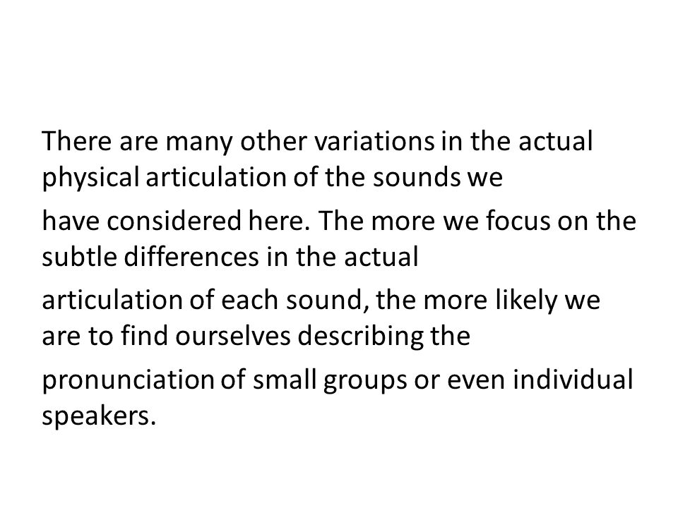 There are many other variations in the actual physical articulation of the sounds we have considered here.